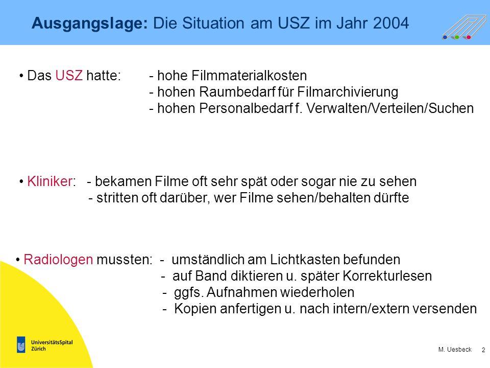 2 M. Uesbeck Ausgangslage: Die Situation am USZ im Jahr 2004 Das USZ hatte:- hohe Filmmaterialkosten - hohen Raumbedarf für Filmarchivierung - hohen P