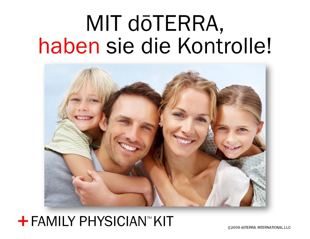 ©2009 dōTERRA INTERNATIONAL,LLC + MIT dōTERRA, haben sie die Kontrolle! FAMILY PHYSICIAN KIT