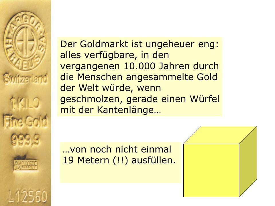 Der Goldmarkt ist ungeheuer eng: alles verfügbare, in den vergangenen 10.000 Jahren durch die Menschen angesammelte Gold der Welt würde, wenn geschmol