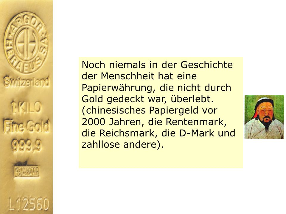 Noch niemals in der Geschichte der Menschheit hat eine Papierwährung, die nicht durch Gold gedeckt war, überlebt. (chinesisches Papiergeld vor 2000 Ja