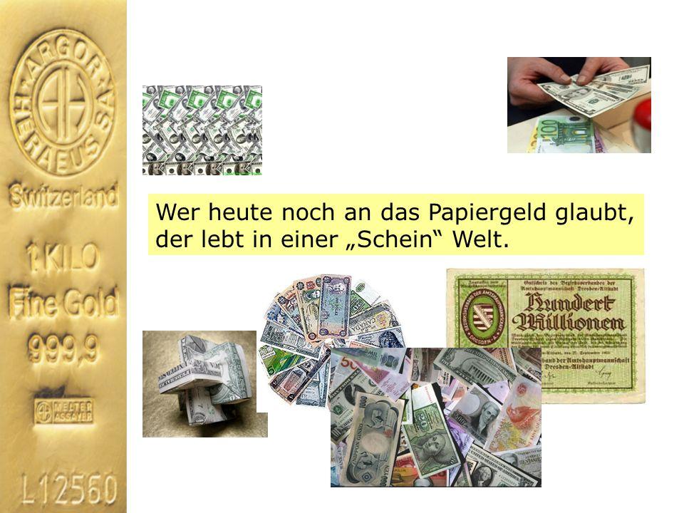 Wer heute noch an das Papiergeld glaubt, der lebt in einer Schein Welt.