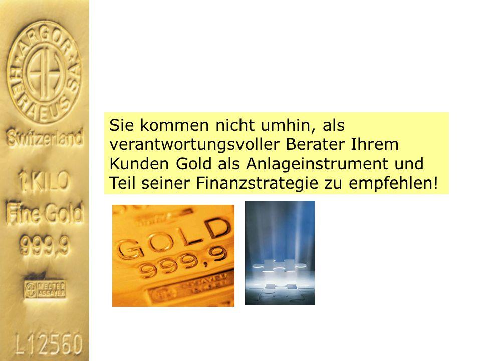 Sie kommen nicht umhin, als verantwortungsvoller Berater Ihrem Kunden Gold als Anlageinstrument und Teil seiner Finanzstrategie zu empfehlen!
