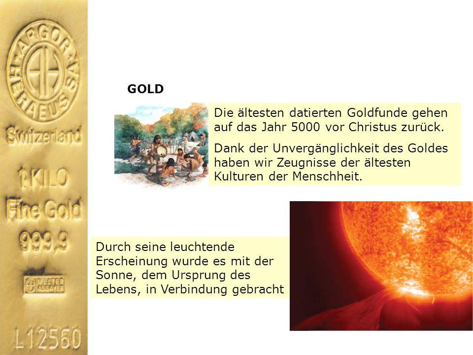 GOLD Die ältesten datierten Goldfunde gehen auf das Jahr 5000 vor Christus zurück. Dank der Unvergänglichkeit des Goldes haben wir Zeugnisse der ältes