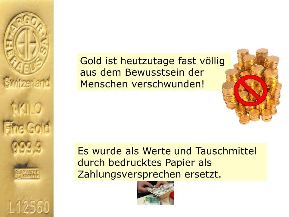 Gold ist heutzutage fast völlig aus dem Bewusstsein der Menschen verschwunden! Es wurde als Werte und Tauschmittel durch bedrucktes Papier als Zahlung
