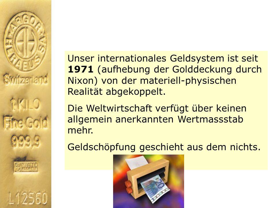 Unser internationales Geldsystem ist seit 1971 (aufhebung der Golddeckung durch Nixon) von der materiell-physischen Realität abgekoppelt. Die Weltwirt