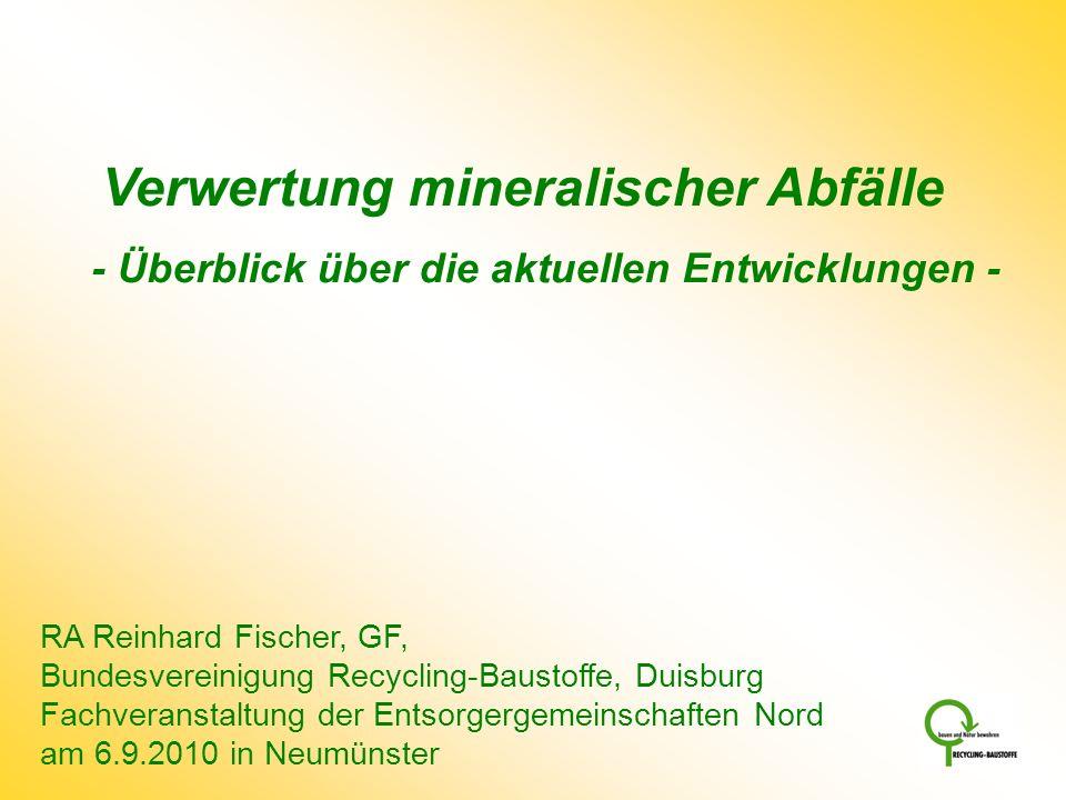 Verwertung mineralischer Abfälle - Überblick über die aktuellen Entwicklungen - RA Reinhard Fischer, GF, Bundesvereinigung Recycling-Baustoffe, Duisbu