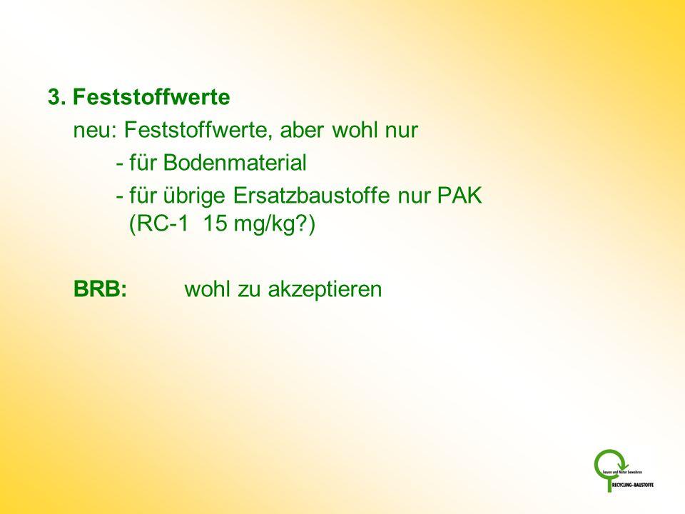 3. Feststoffwerte neu: Feststoffwerte, aber wohl nur - für Bodenmaterial - für übrige Ersatzbaustoffe nur PAK (RC-1 15 mg/kg?) BRB:wohl zu akzeptieren