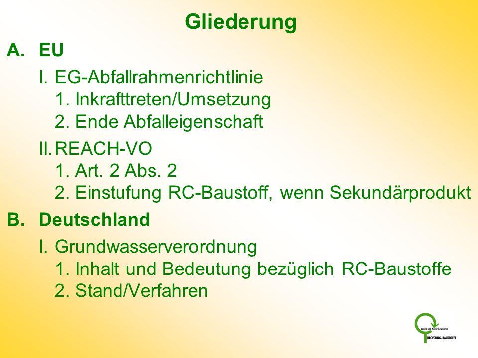 Gliederung A.EU I.EG-Abfallrahmenrichtlinie 1. Inkrafttreten/Umsetzung 2. Ende Abfalleigenschaft II.REACH-VO 1. Art. 2 Abs. 2 2. Einstufung RC-Baustof