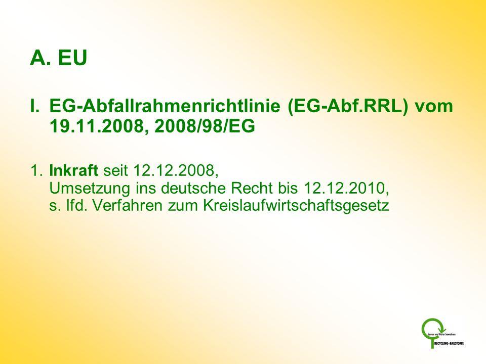 A. EU I.EG-Abfallrahmenrichtlinie (EG-Abf.RRL) vom 19.11.2008, 2008/98/EG 1.Inkraft seit 12.12.2008, Umsetzung ins deutsche Recht bis 12.12.2010, s. l