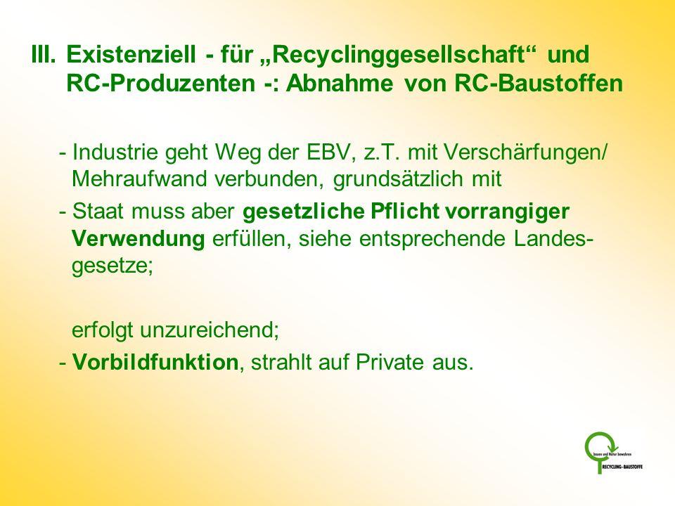 III. Existenziell - für Recyclinggesellschaft und RC-Produzenten -: Abnahme von RC-Baustoffen - Industrie geht Weg der EBV, z.T. mit Verschärfungen/ M