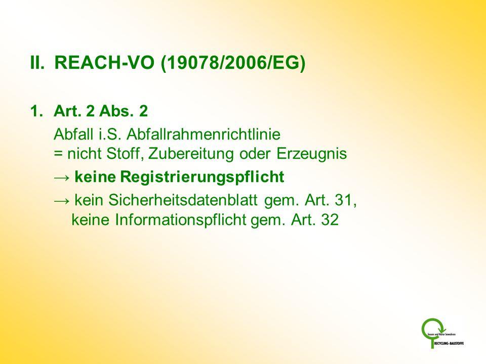 II. REACH-VO (19078/2006/EG) 1. Art. 2 Abs. 2 Abfall i.S. Abfallrahmenrichtlinie = nicht Stoff, Zubereitung oder Erzeugnis keine Registrierungspflicht