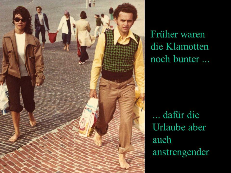 ... dafür die Urlaube aber auch anstrengender Früher waren die Klamotten noch bunter...
