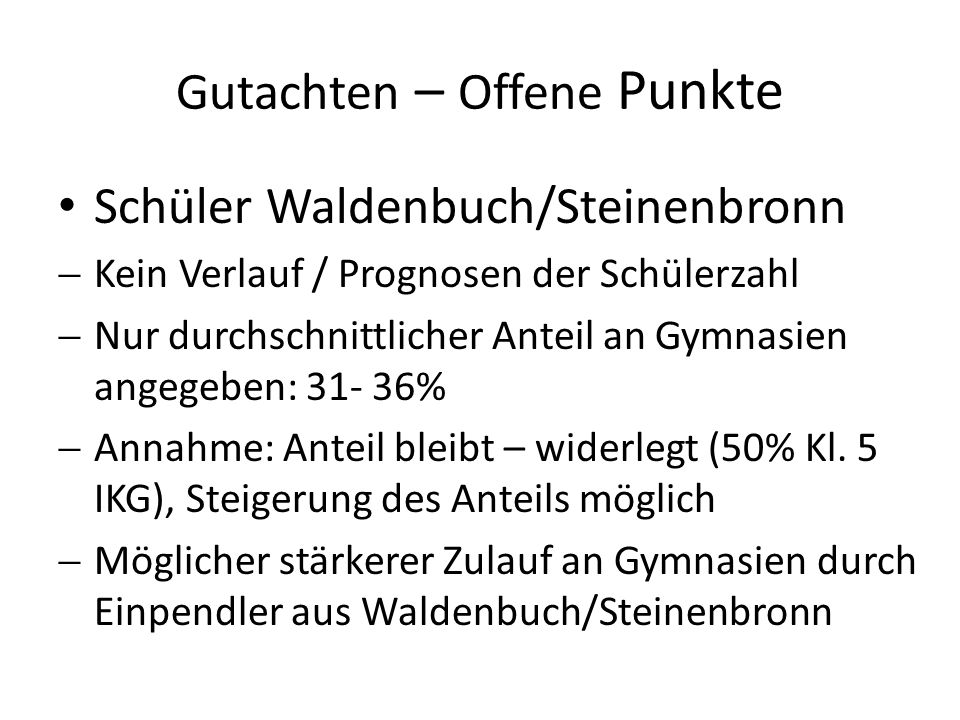 Gutachten – Offene Punkte Schüler Waldenbuch/Steinenbronn Kein Verlauf / Prognosen der Schülerzahl Nur durchschnittlicher Anteil an Gymnasien angegebe