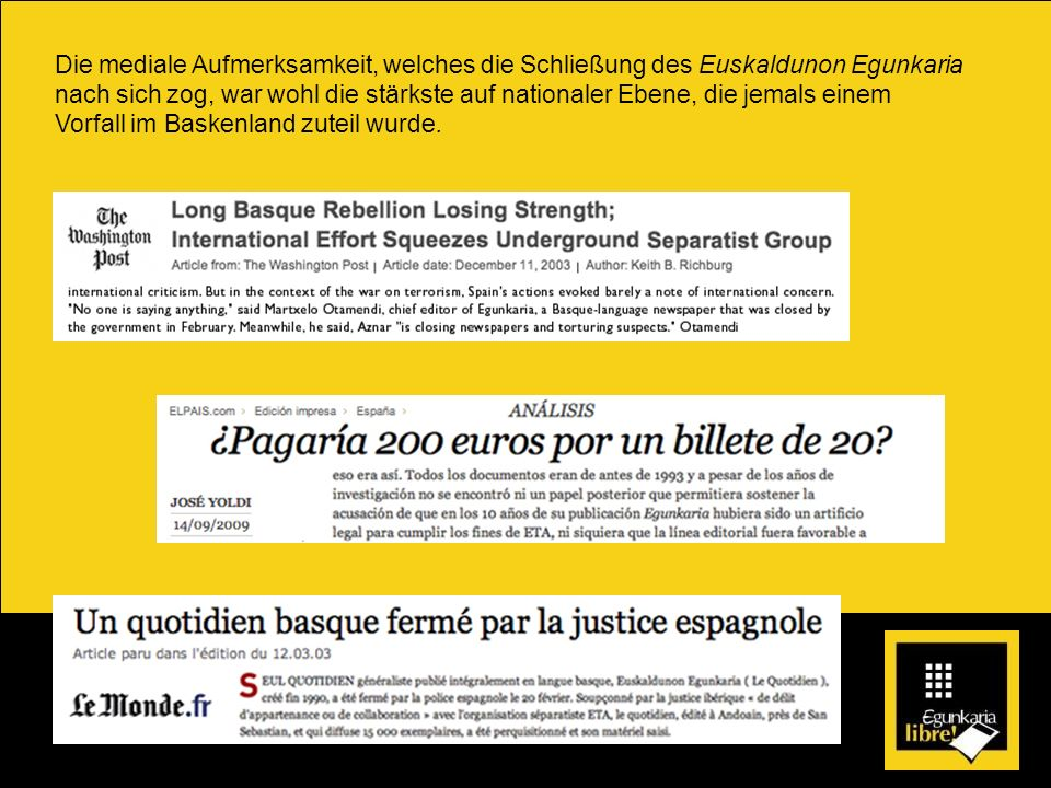 Die mediale Aufmerksamkeit, welches die Schließung des Euskaldunon Egunkaria nach sich zog, war wohl die stärkste auf nationaler Ebene, die jemals ein