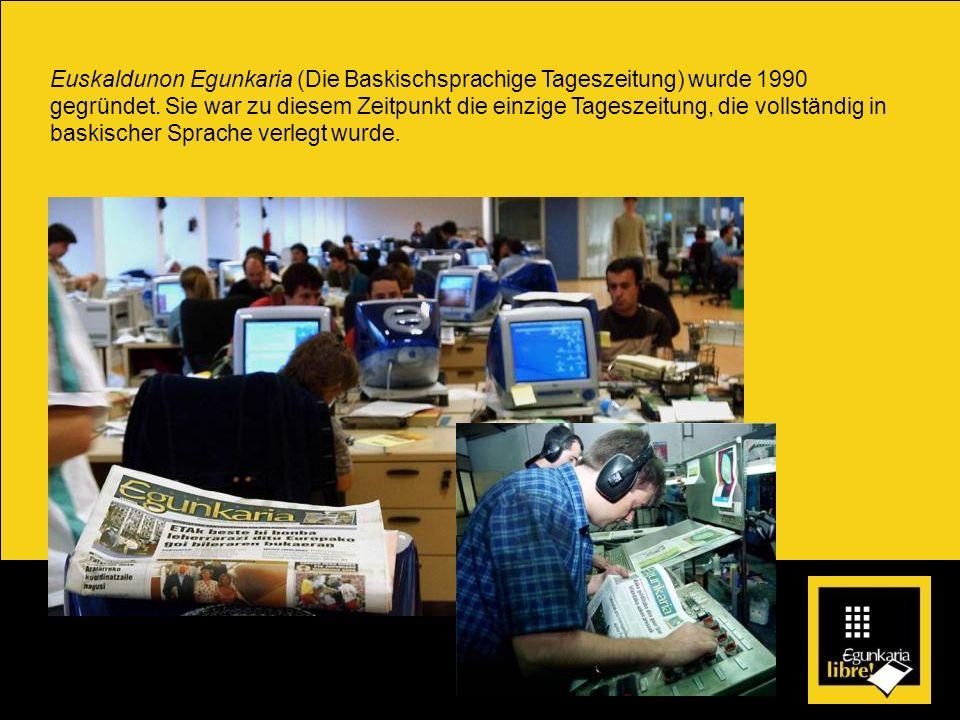 Euskaldunon Egunkaria (Die Baskischsprachige Tageszeitung) wurde 1990 gegründet. Sie war zu diesem Zeitpunkt die einzige Tageszeitung, die vollständig