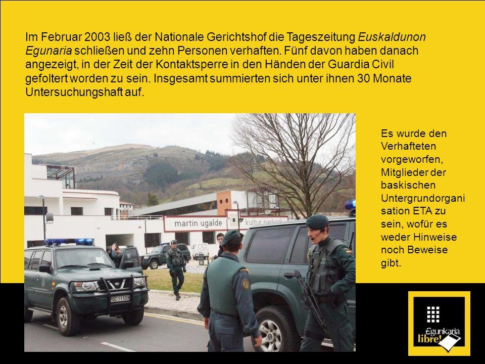 Im Februar 2003 ließ der Nationale Gerichtshof die Tageszeitung Euskaldunon Egunaria schließen und zehn Personen verhaften. Fünf davon haben danach an
