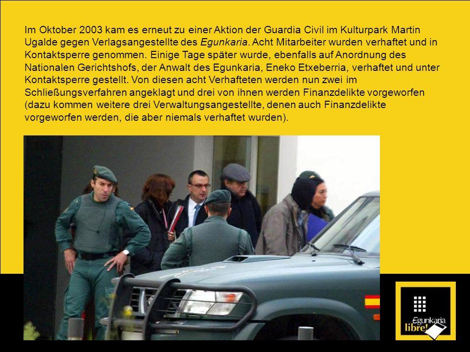 Im Oktober 2003 kam es erneut zu einer Aktion der Guardia Civil im Kulturpark Martin Ugalde gegen Verlagsangestellte des Egunkaria. Acht Mitarbeiter w