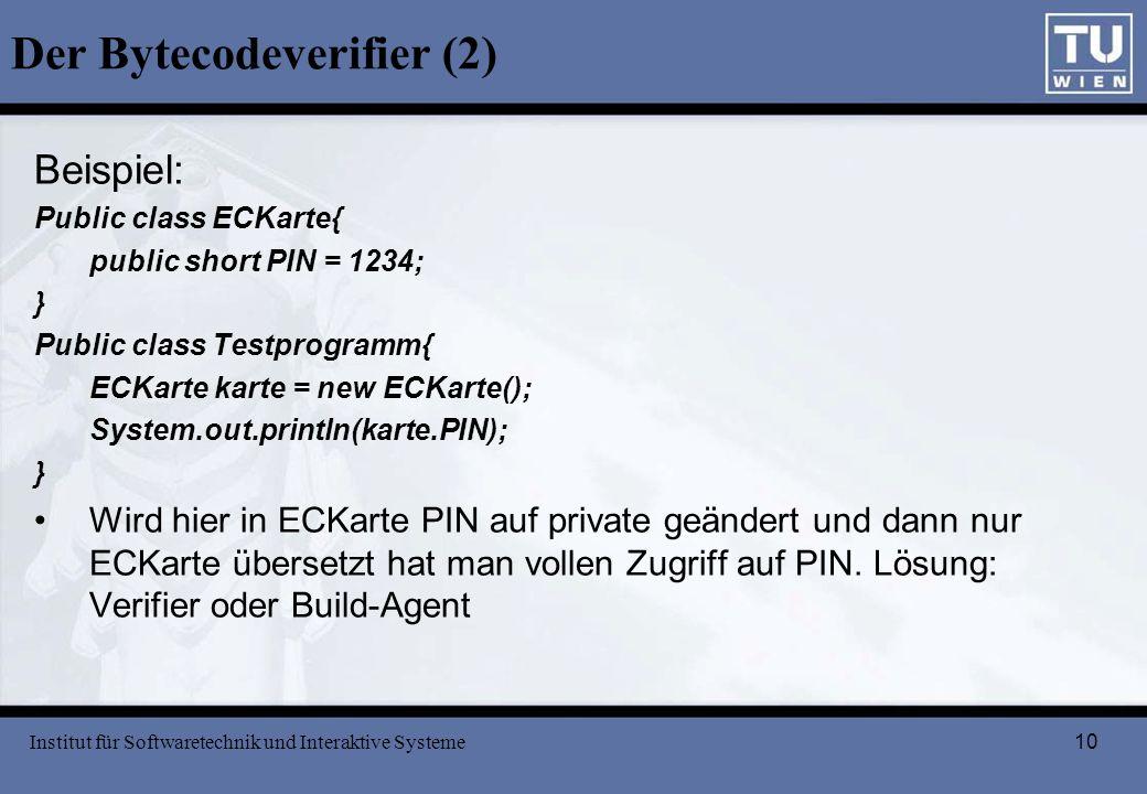 10 Der Bytecodeverifier (2) Beispiel: Public class ECKarte{ public short PIN = 1234; } Public class Testprogramm{ ECKarte karte = new ECKarte(); Syste