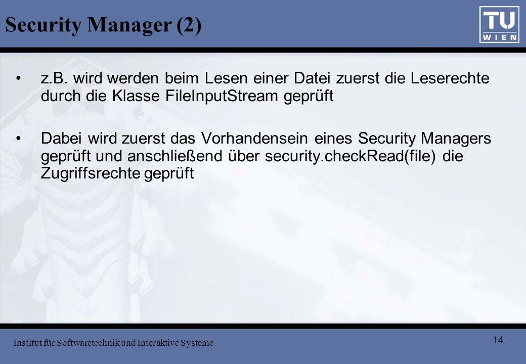 14 Security Manager (2) z.B. wird werden beim Lesen einer Datei zuerst die Leserechte durch die Klasse FileInputStream geprüft Dabei wird zuerst das V