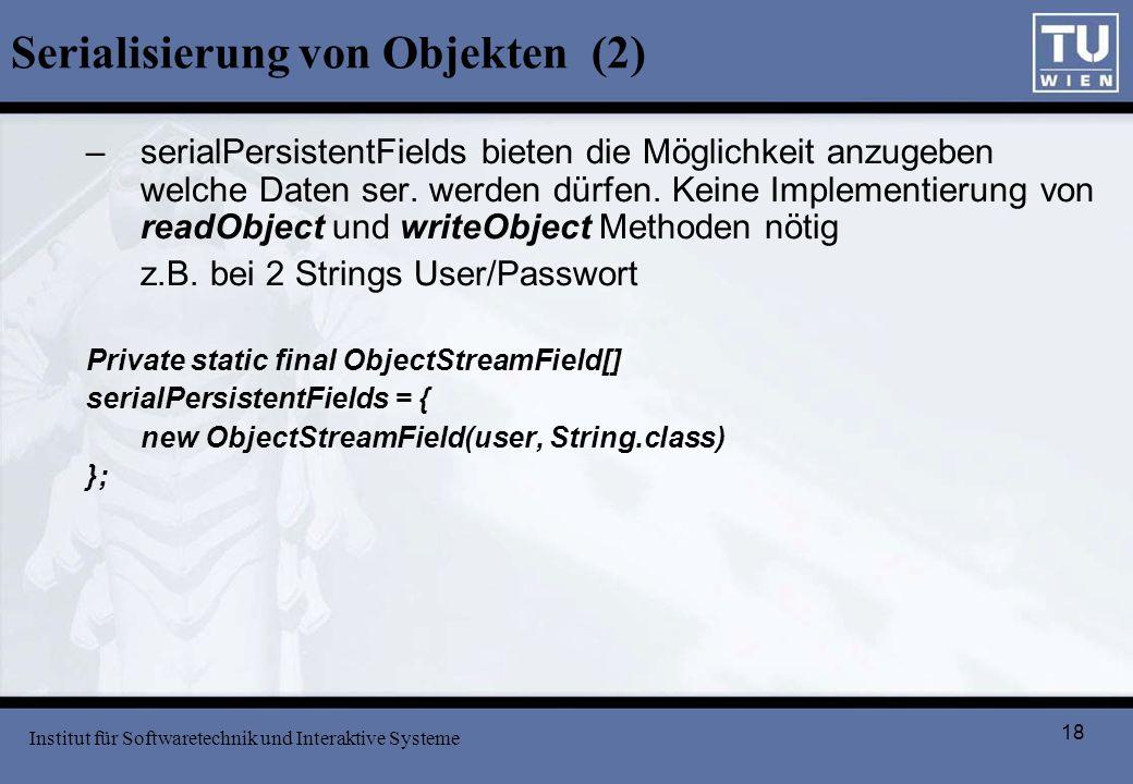 18 Serialisierung von Objekten (2) –serialPersistentFields bieten die Möglichkeit anzugeben welche Daten ser. werden dürfen. Keine Implementierung von