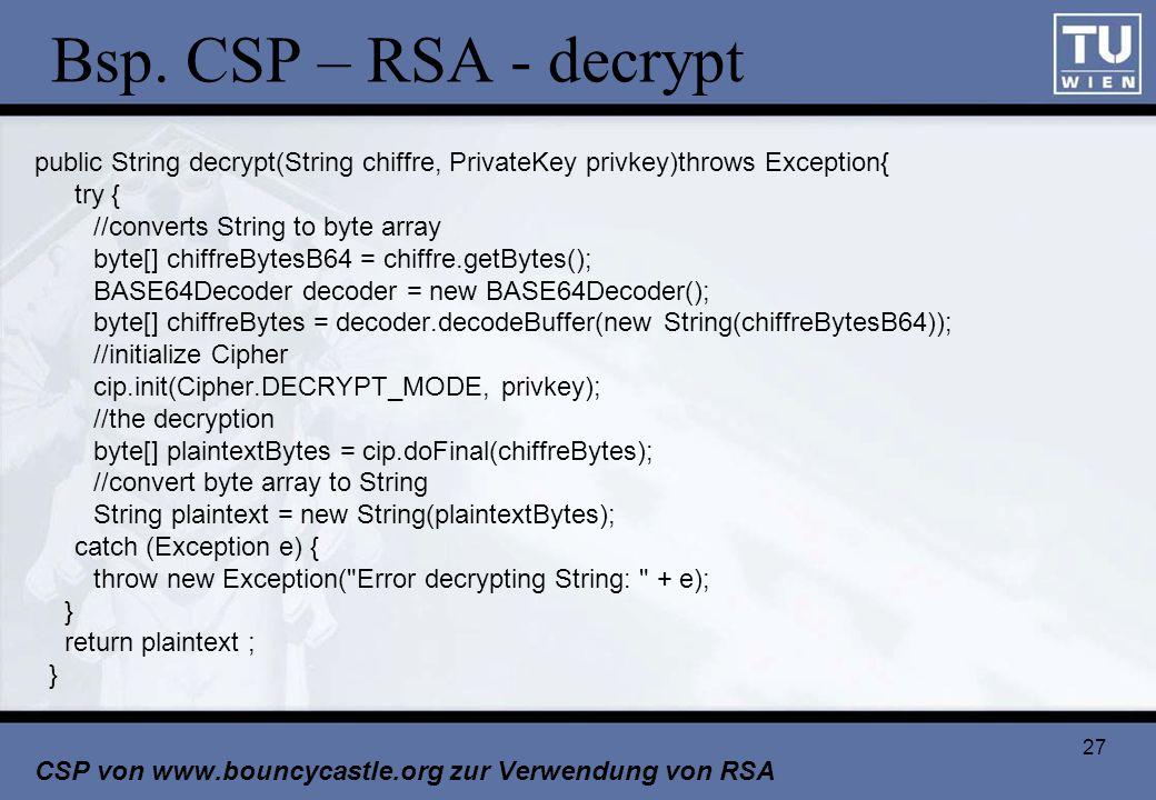 27 Bsp. CSP – RSA - decrypt public String decrypt(String chiffre, PrivateKey privkey)throws Exception{ try { //converts String to byte array byte[] ch