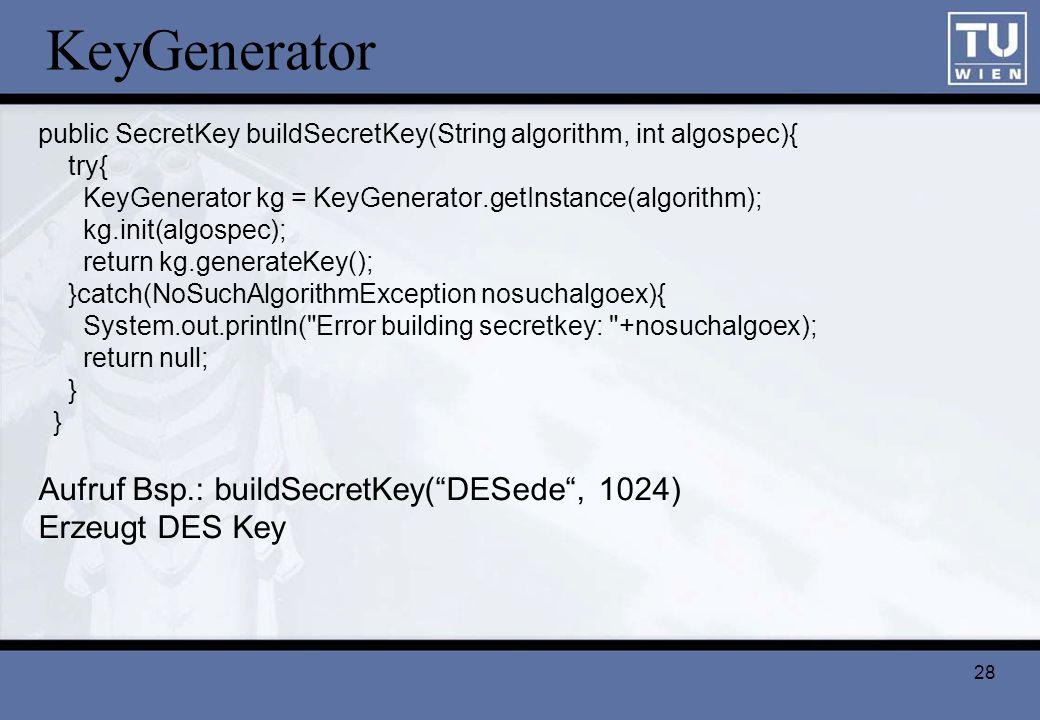28 KeyGenerator public SecretKey buildSecretKey(String algorithm, int algospec){ try{ KeyGenerator kg = KeyGenerator.getInstance(algorithm); kg.init(a
