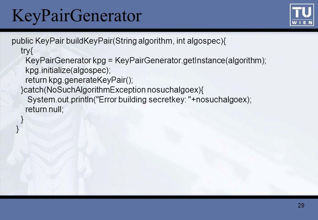 29 KeyPairGenerator public KeyPair buildKeyPair(String algorithm, int algospec){ try{ KeyPairGenerator kpg = KeyPairGenerator.getInstance(algorithm);