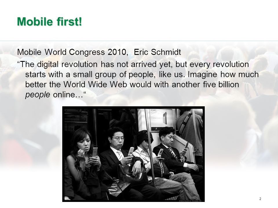 2 Mobile first! Mobile World Congress 2010, Eric Schmidt The digital revolution has not arrived yet, but every revolution starts with a small group of