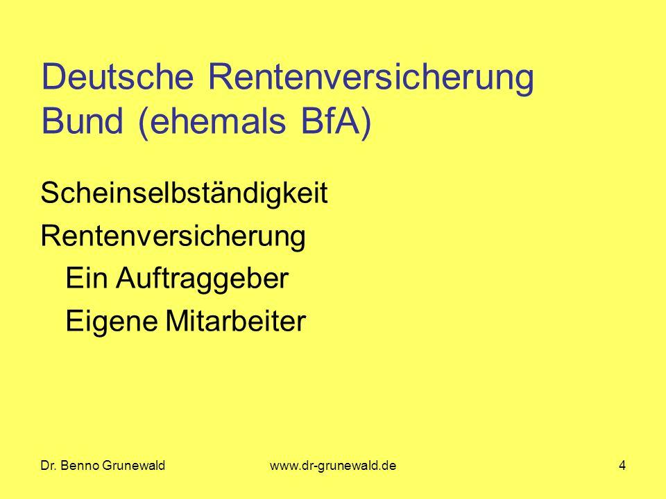 Dr. Benno Grunewaldwww.dr-grunewald.de4 Deutsche Rentenversicherung Bund (ehemals BfA) Scheinselbständigkeit Rentenversicherung Ein Auftraggeber Eigen