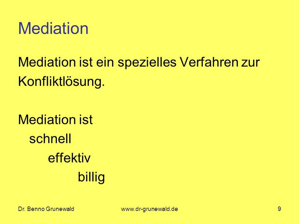Dr. Benno Grunewaldwww.dr-grunewald.de9 Mediation Mediation ist ein spezielles Verfahren zur Konfliktlösung. Mediation ist schnell effektiv billig