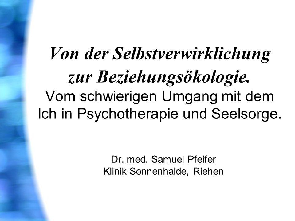 Von der Selbstverwirklichung zur Beziehungsökologie. Vom schwierigen Umgang mit dem Ich in Psychotherapie und Seelsorge. Dr. med. Samuel Pfeifer Klini
