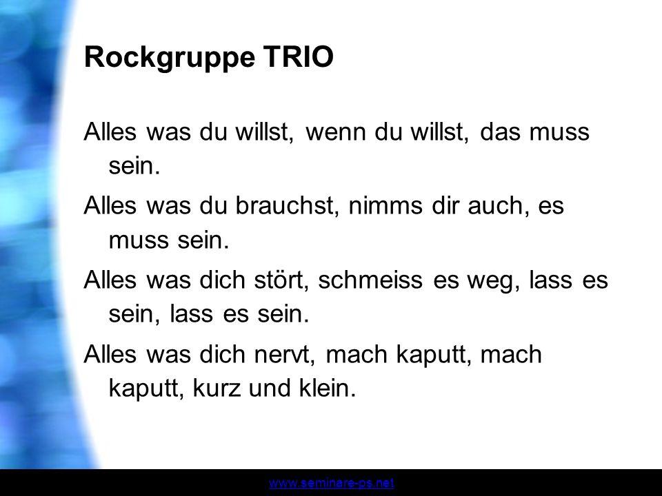 www.seminare-ps.net Rockgruppe TRIO Alles was du willst, wenn du willst, das muss sein. Alles was du brauchst, nimms dir auch, es muss sein. Alles was