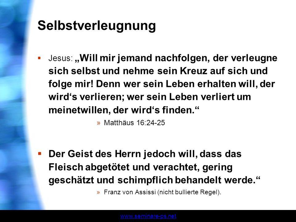 www.seminare-ps.net Selbstverleugnung Jesus: Will mir jemand nachfolgen, der verleugne sich selbst und nehme sein Kreuz auf sich und folge mir! Denn w