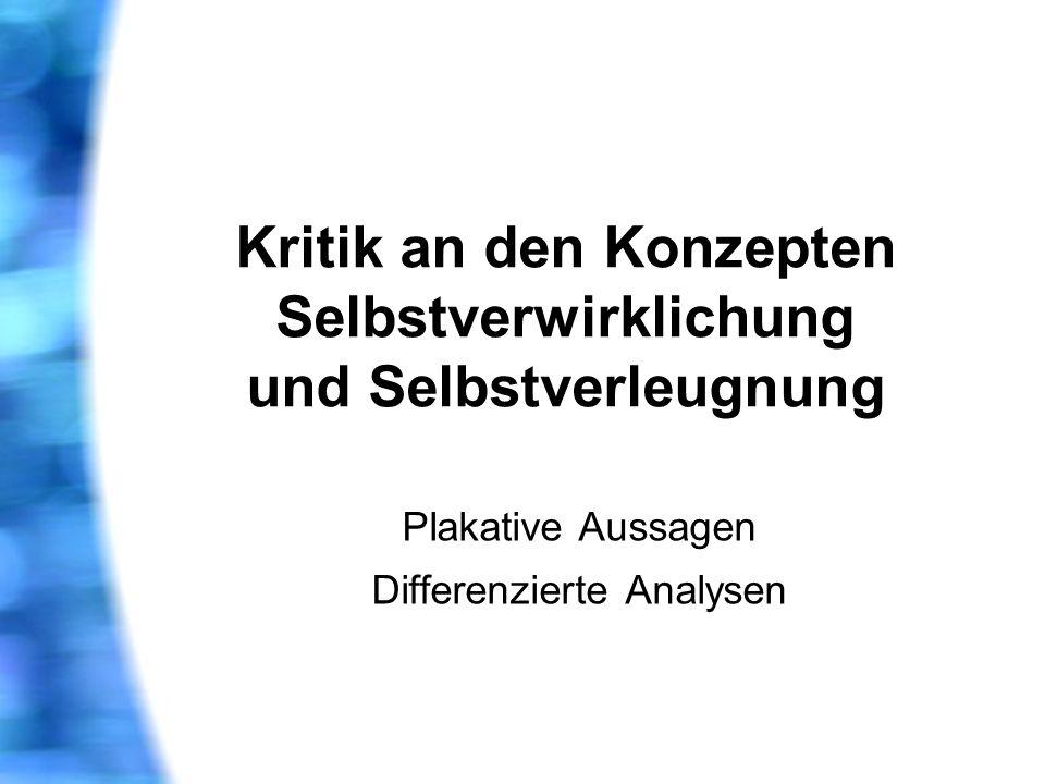 Kritik an den Konzepten Selbstverwirklichung und Selbstverleugnung Plakative Aussagen Differenzierte Analysen