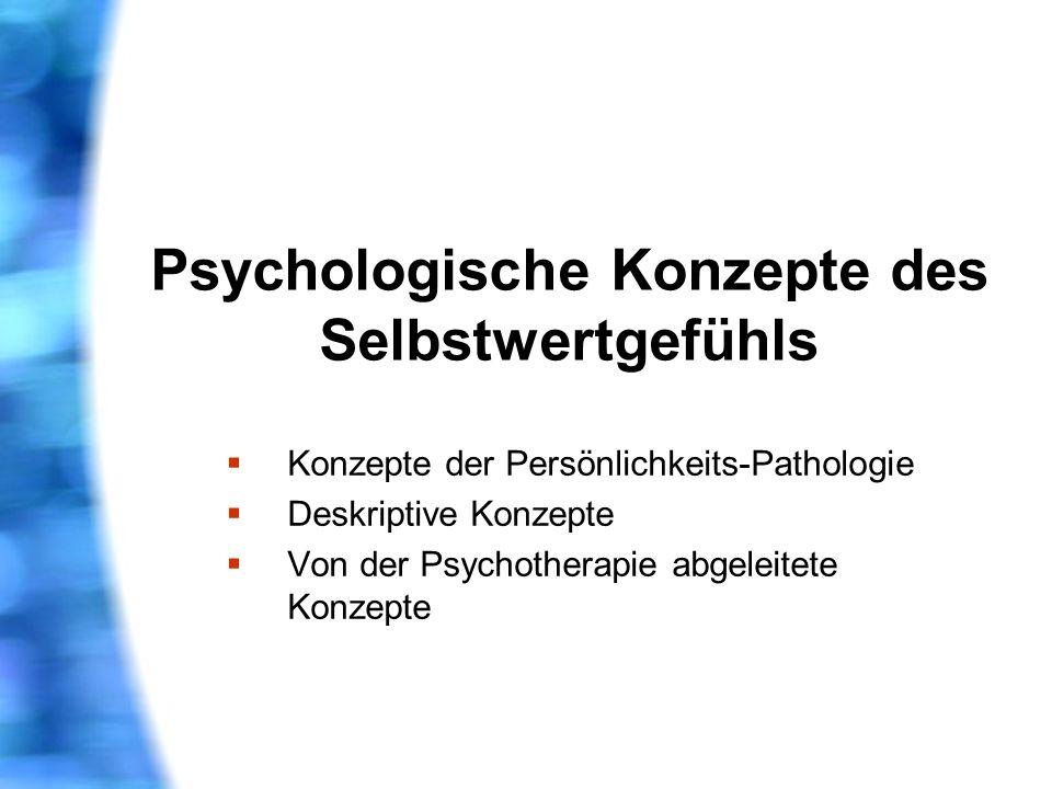 Psychologische Konzepte des Selbstwertgefühls Konzepte der Persönlichkeits-Pathologie Deskriptive Konzepte Von der Psychotherapie abgeleitete Konzepte