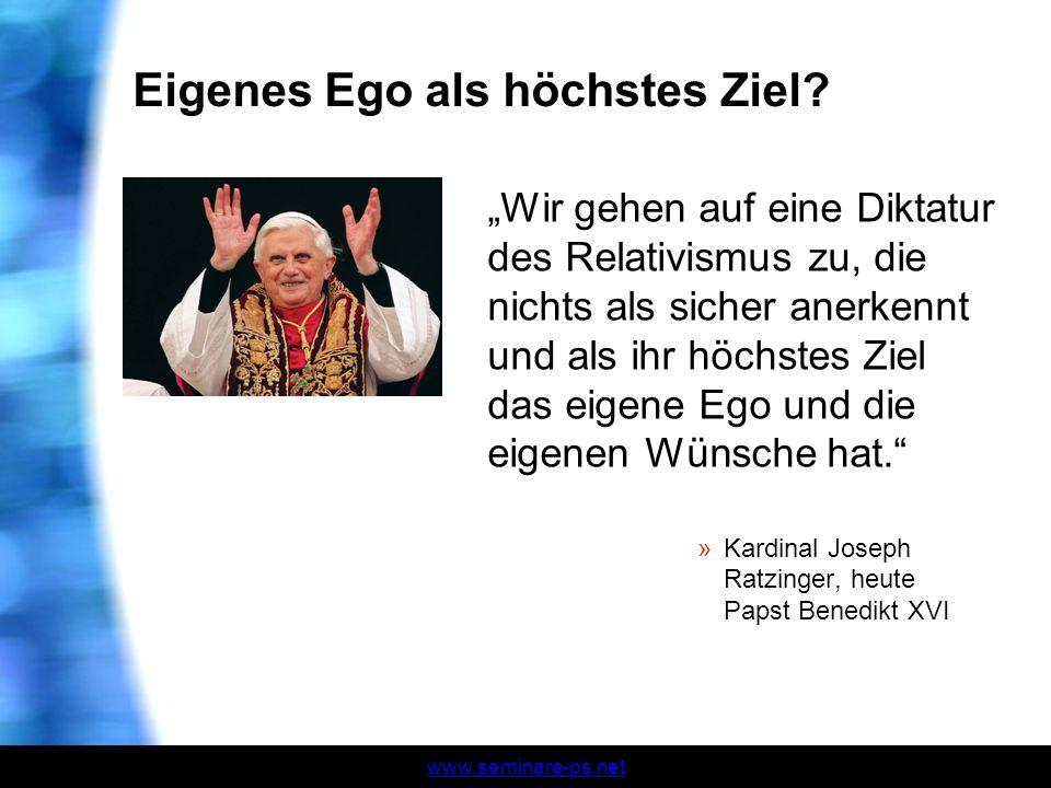 www.seminare-ps.net Eigenes Ego als höchstes Ziel? Wir gehen auf eine Diktatur des Relativismus zu, die nichts als sicher anerkennt und als ihr höchst