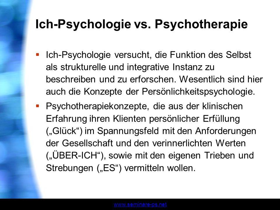 www.seminare-ps.net Ich-Psychologie vs. Psychotherapie Ich-Psychologie versucht, die Funktion des Selbst als strukturelle und integrative Instanz zu b