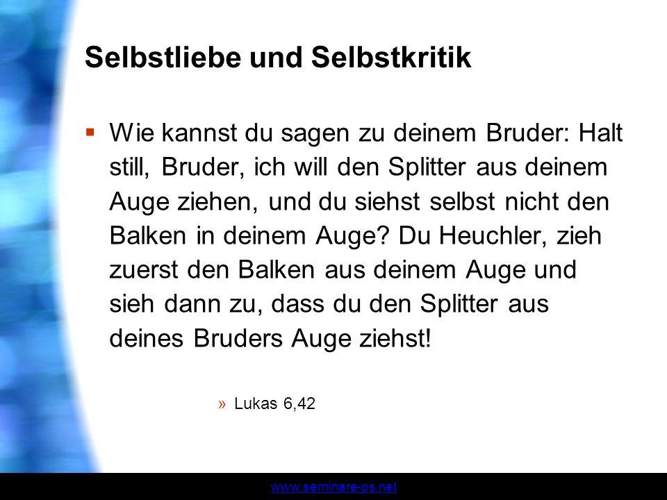www.seminare-ps.net Selbstliebe und Selbstkritik Wie kannst du sagen zu deinem Bruder: Halt still, Bruder, ich will den Splitter aus deinem Auge ziehe