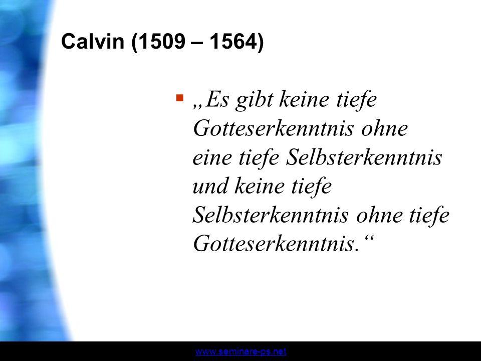 www.seminare-ps.net Calvin (1509 – 1564) Es gibt keine tiefe Gotteserkenntnis ohne eine tiefe Selbsterkenntnis und keine tiefe Selbsterkenntnis ohne t