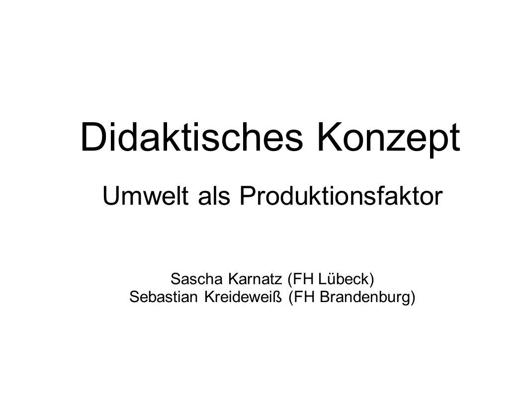 Umwelt als Produktionsfaktor Sascha Karnatz (FH Lübeck) Sebastian Kreideweiß (FH Brandenburg) Didaktisches Konzept