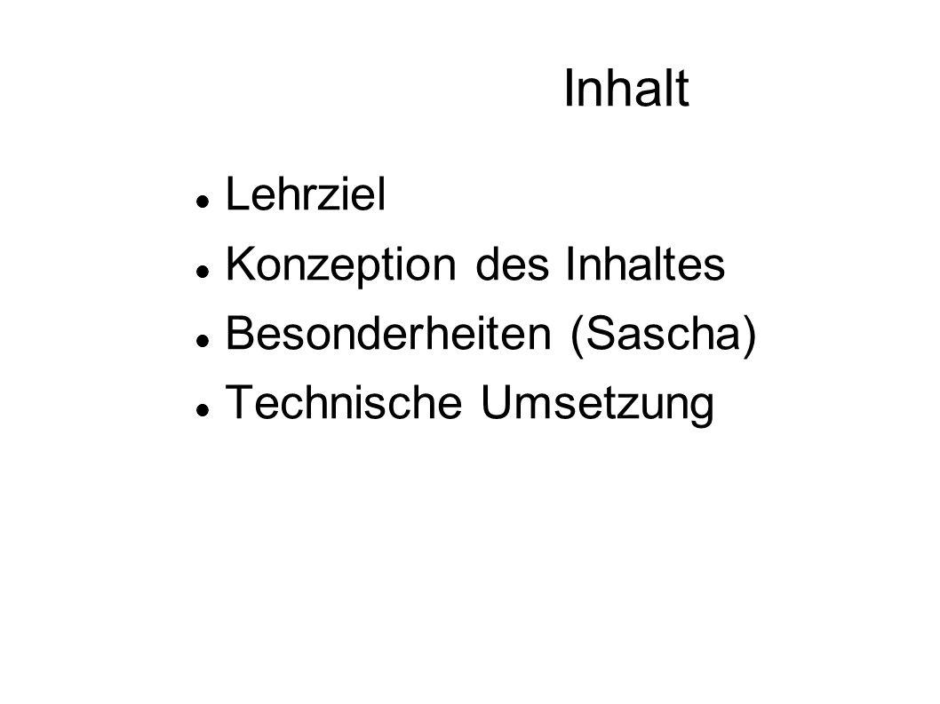 Inhalt Lehrziel Konzeption des Inhaltes Besonderheiten (Sascha) Technische Umsetzung
