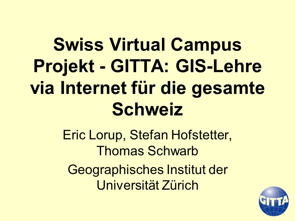 Swiss Virtual Campus Projekt - GITTA: GIS-Lehre via Internet für die gesamte Schweiz Eric Lorup, Stefan Hofstetter, Thomas Schwarb Geographisches Inst
