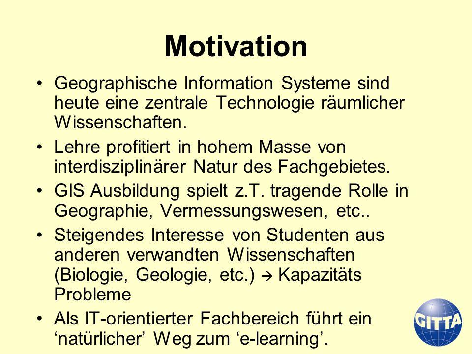 Motivation Geographische Information Systeme sind heute eine zentrale Technologie räumlicher Wissenschaften. Lehre profitiert in hohem Masse von inter