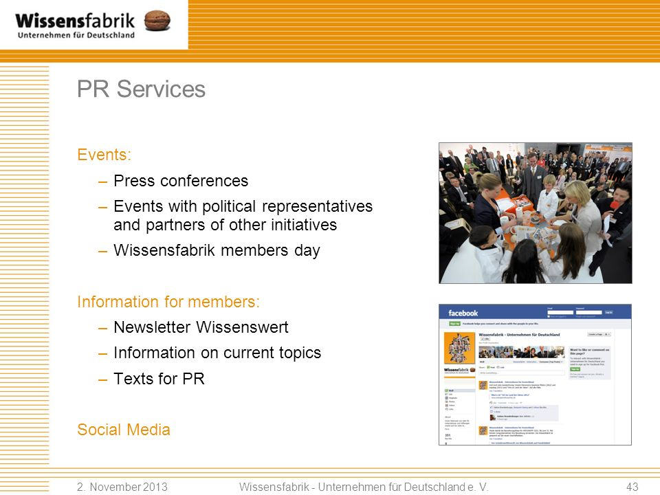 PR Services Events: –Press conferences –Events with political representatives and partners of other initiatives –Wissensfabrik members day Information for members: –Newsletter Wissenswert –Information on current topics –Texts for PR Social Media Wissensfabrik - Unternehmen für Deutschland e.