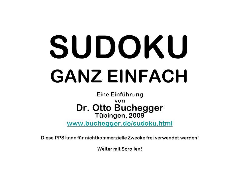 SUDOKU GANZ EINFACH Eine Einführung von Dr. Otto Buchegger Tübingen, 2009 www.buchegger.de/sudoku.html Diese PPS kann für nichtkommerzielle Zwecke fre