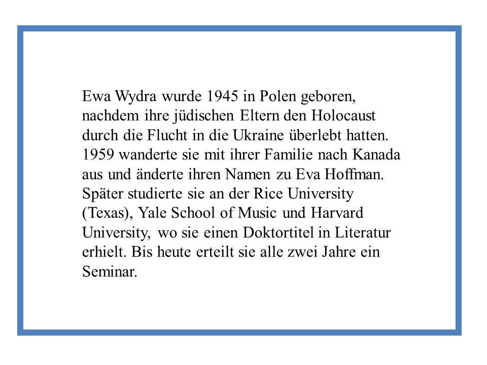 Ewa Wydra wurde 1945 in Polen geboren, nachdem ihre jüdischen Eltern den Holocaust durch die Flucht in die Ukraine überlebt hatten. 1959 wanderte sie