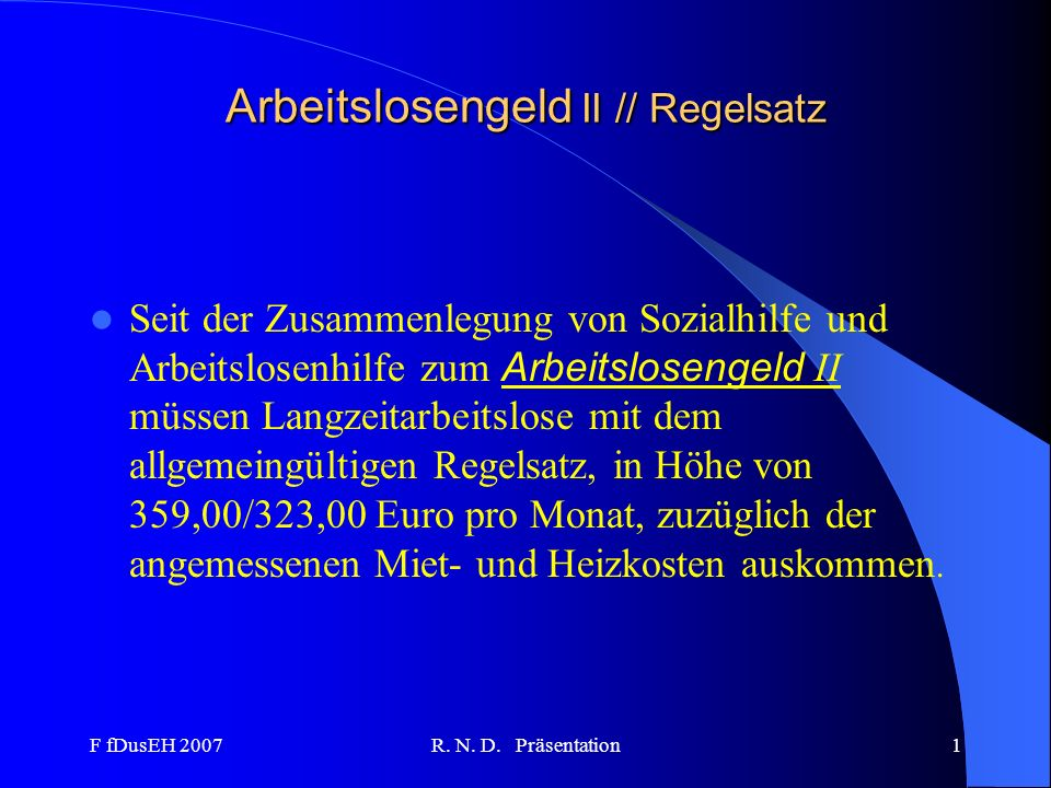 F fDusEH 2007R. N. D. Präsentation1 Arbeitslosengeld II // Regelsatz Seit der Zusammenlegung von Sozialhilfe und Arbeitslosenhilfe zum Arbeitslosengel