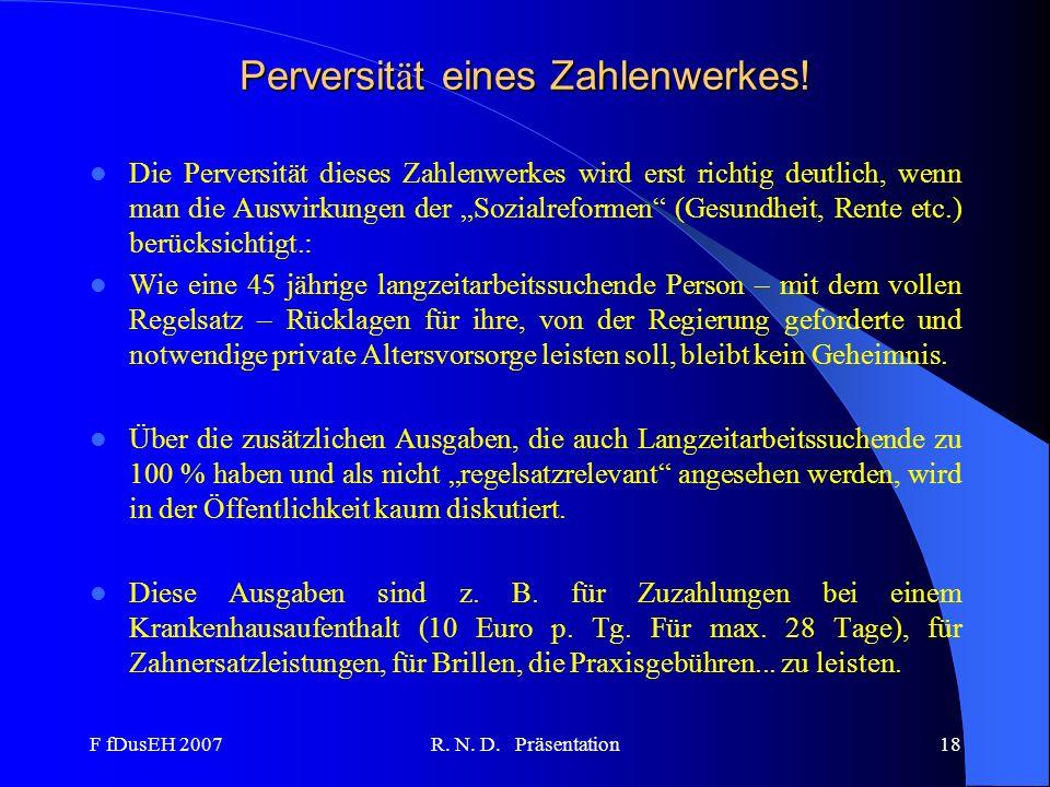 F fDusEH 2007R. N. D. Präsentation18 Perversit ä t eines Zahlenwerkes! Die Perversität dieses Zahlenwerkes wird erst richtig deutlich, wenn man die Au