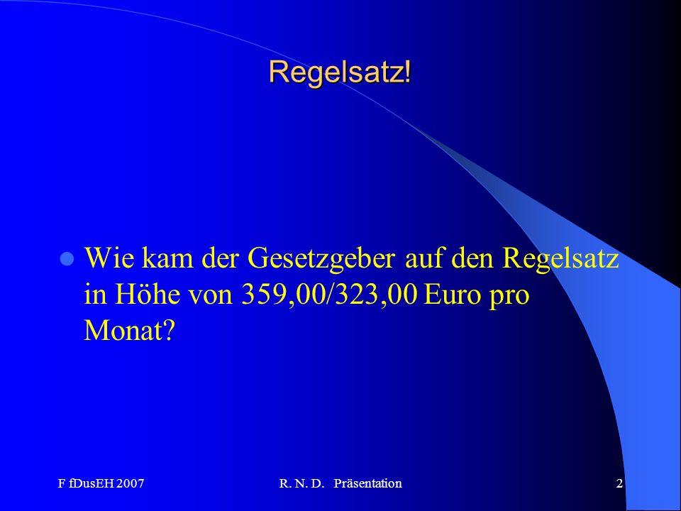 F fDusEH 2007R. N. D. Präsentation2 Regelsatz! Wie kam der Gesetzgeber auf den Regelsatz in Höhe von 359,00/323,00 Euro pro Monat?