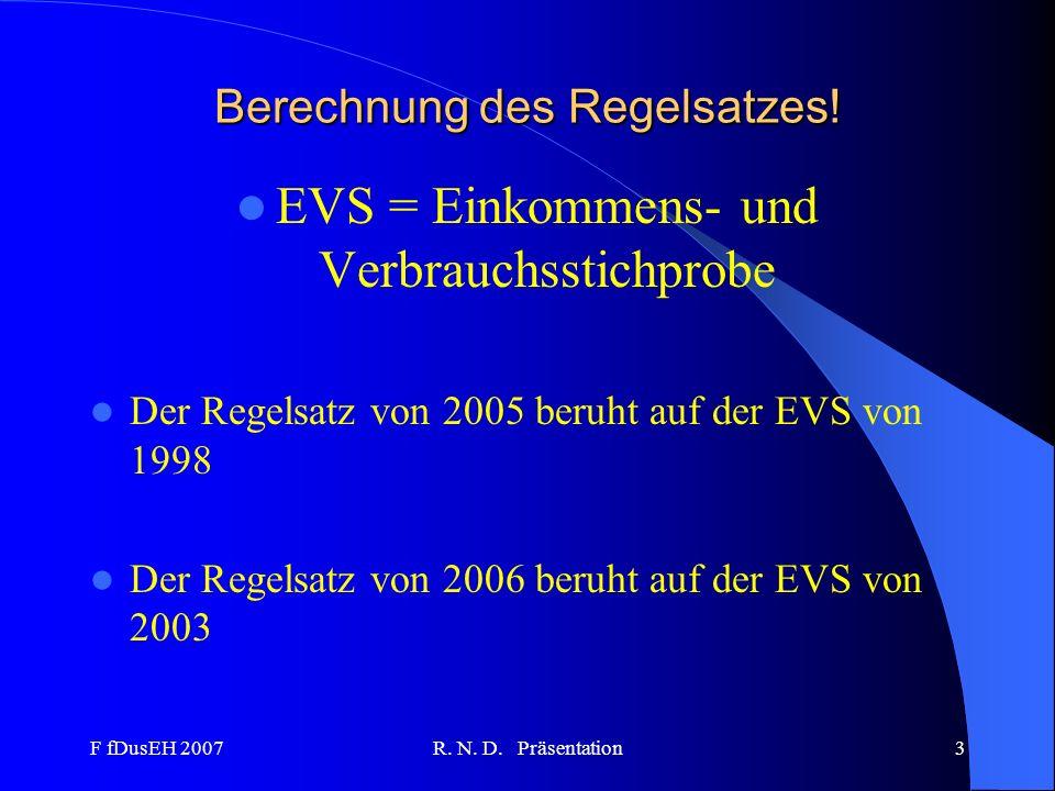 F fDusEH 2007R. N. D. Präsentation3 Berechnung des Regelsatzes! EVS = Einkommens- und Verbrauchsstichprobe Der Regelsatz von 2005 beruht auf der EVS v